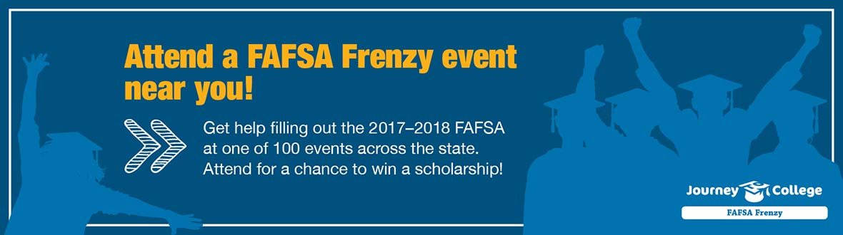 Attend a FAFSA Frenzy event near you! Get help filling out the 2017-18 FAFSA at one of 100 events across the state.